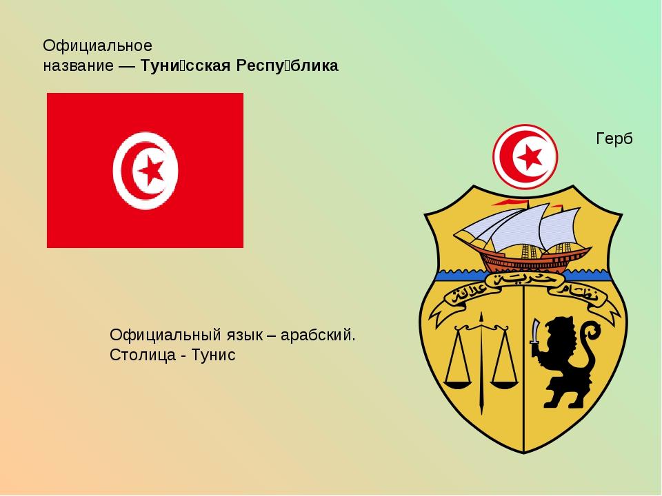Официальное название—Туни́сская Респу́блика Герб Официальный язык – арабски...