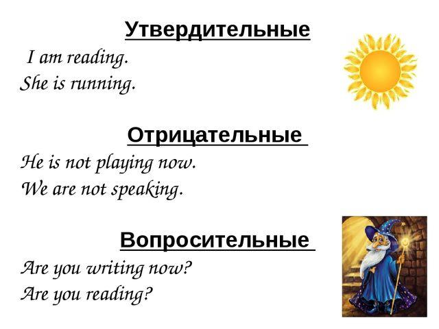 Утвердительные I am reading. She is running. Отрицательные He is not playing...