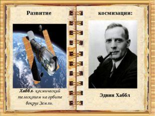 Развитие космизации: Хаббл- космический телескопом на орбите вокруг Земли. Э