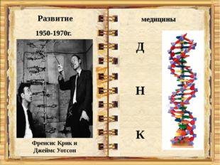 Развитие медицины 1950-1970г. Френсис Крик и Джеймс Уотсон Д Н К
