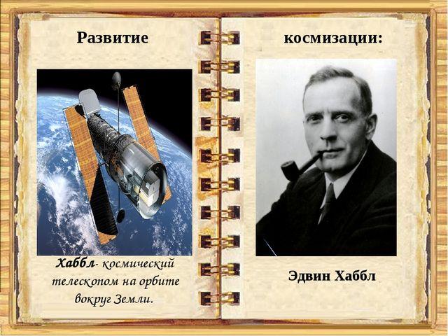 Развитие космизации: Хаббл- космический телескопом на орбите вокруг Земли. Э...