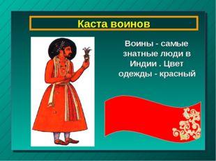 Каста воинов Воины - самые знатные люди в Индии . Цвет одежды - красный