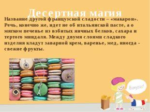 Десертная магия Название другой французской сладости – «макарон». Речь, конеч
