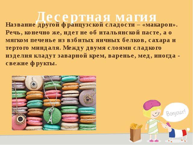 Десертная магия Название другой французской сладости – «макарон». Речь, конеч...