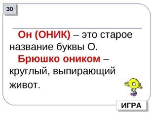 30 ИГРА Он (ОНИК) – это старое название буквы О. Брюшко оником – круглый, вып