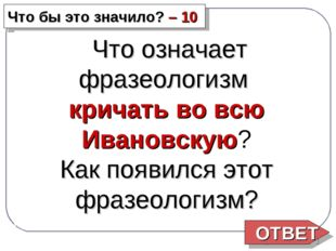 Что бы это значило? – 10 Что означает фразеологизм кричать во всю Ивановскую