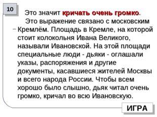 Это значит кричать очень громко. Это выражение связано с московским Кремлём.