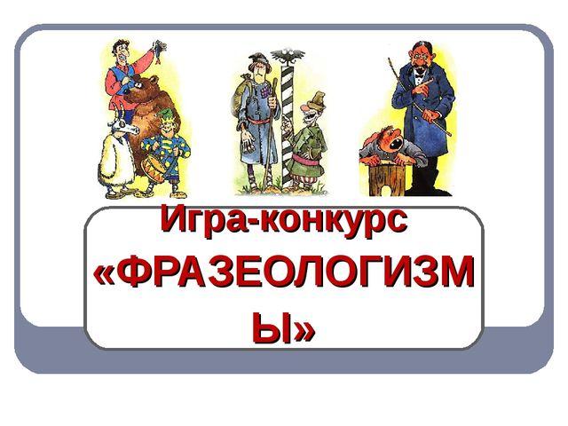 Игра-конкурс «ФРАЗЕОЛОГИЗМЫ»