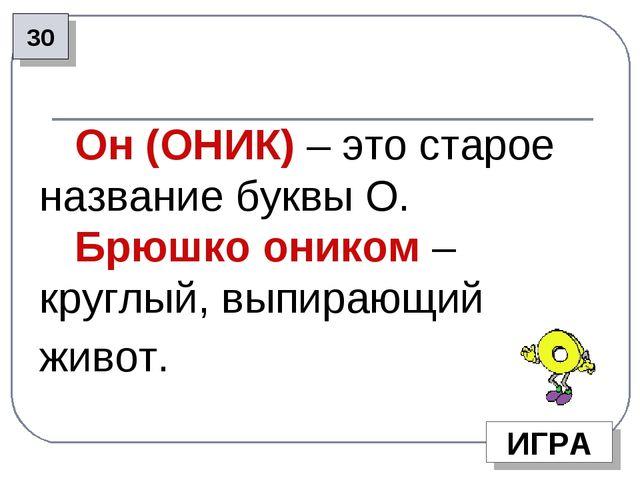 30 ИГРА Он (ОНИК) – это старое название буквы О. Брюшко оником – круглый, вып...