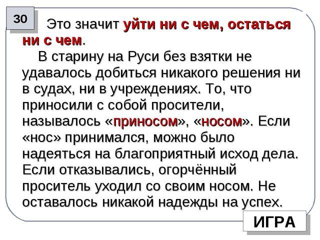 Это значит уйти ни с чем, остаться ни с чем. В старину на Руси без взятки не...