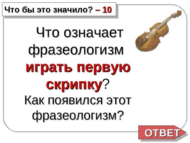ОТВЕТ Что бы это значило? – 10 Что означает фразеологизм играть первую скрип...