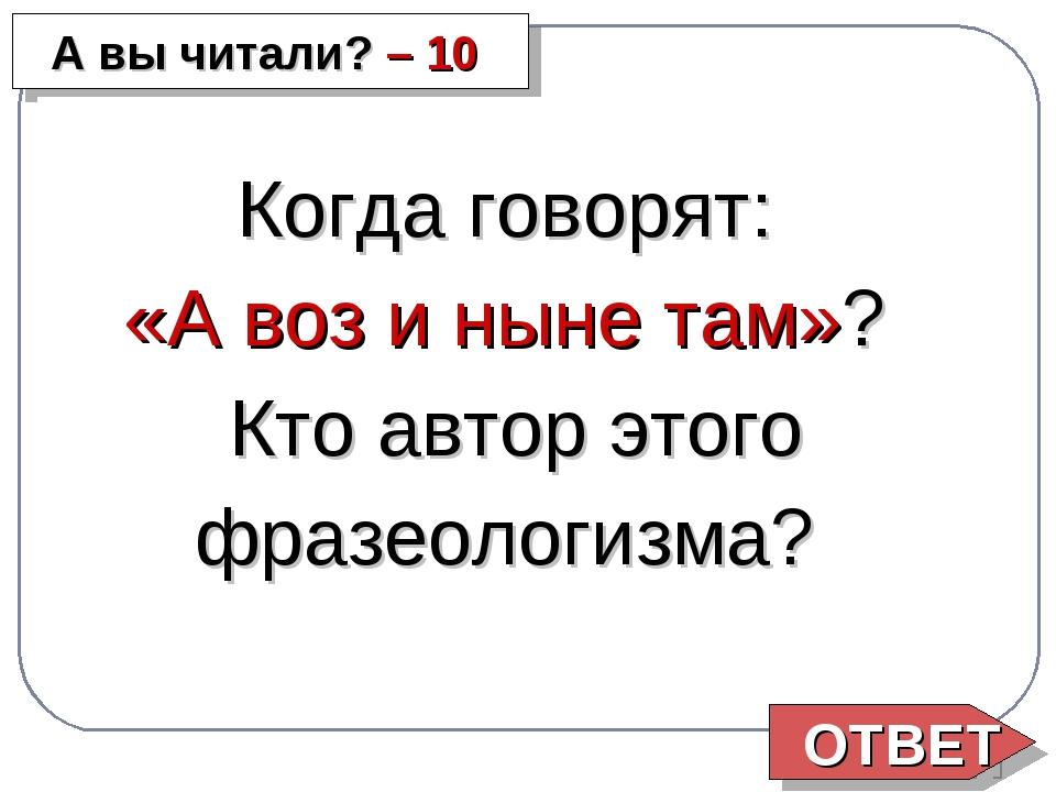 ОТВЕТ А вы читали? – 10 Когда говорят: «А воз и ныне там»? Кто автор этого фр...