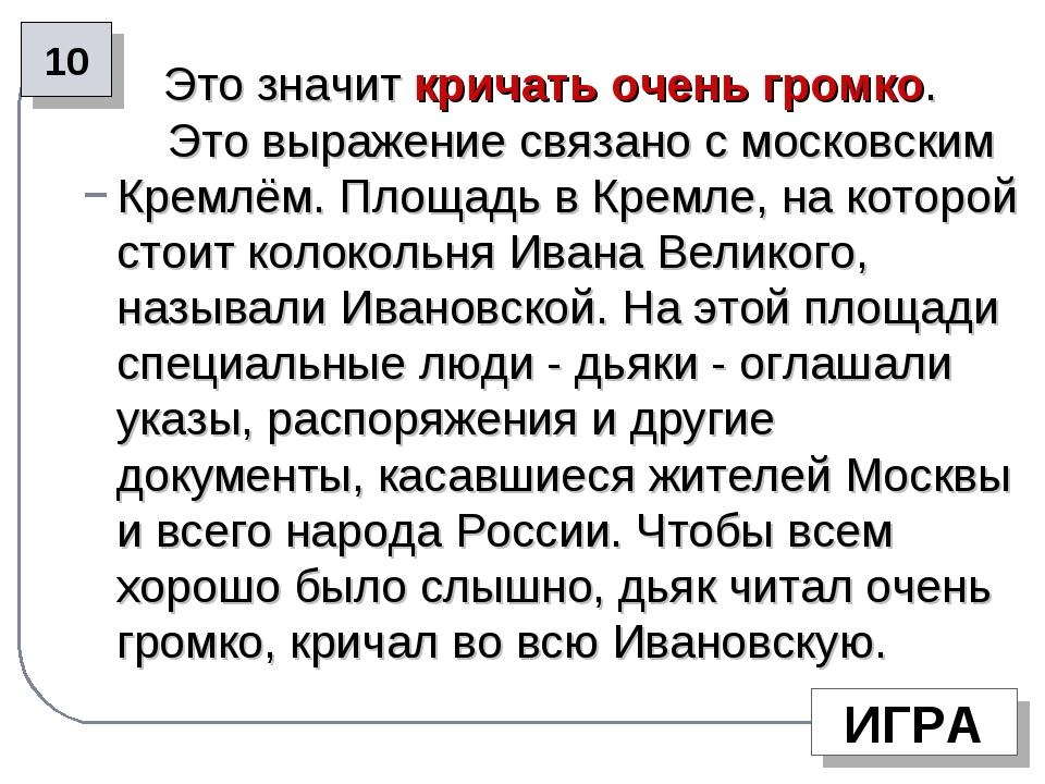 Это значит кричать очень громко. Это выражение связано с московским Кремлём....