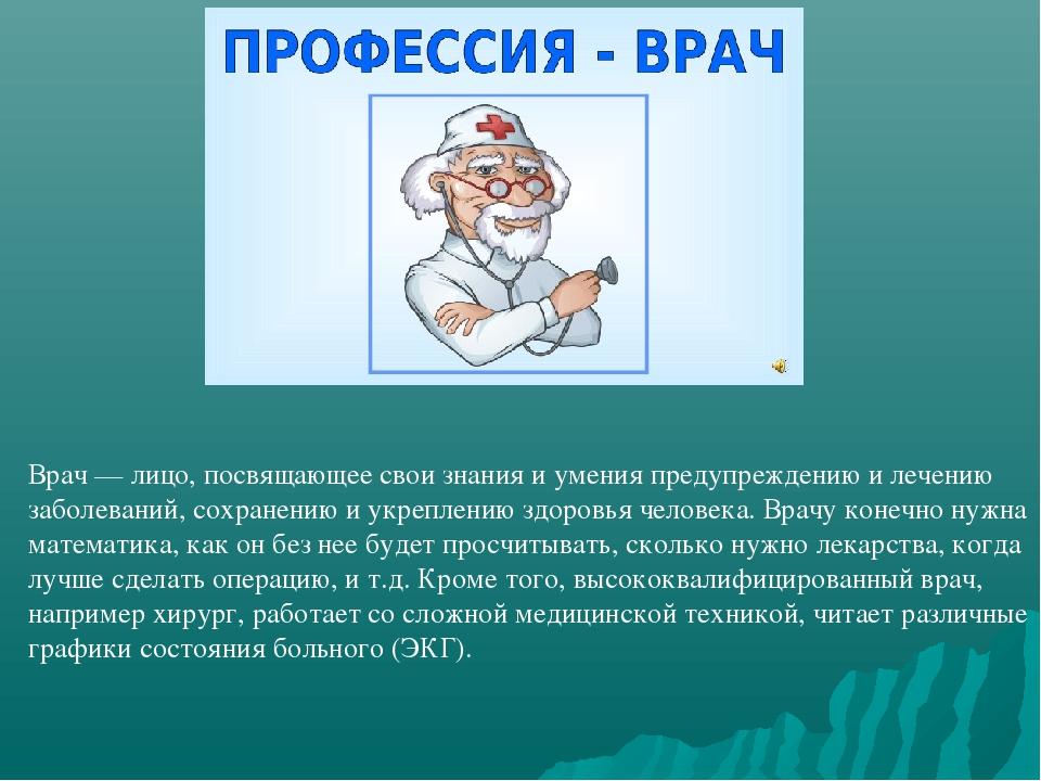 Врач — лицо, посвящающее свои знания и умения предупреждению и лечению заболе...