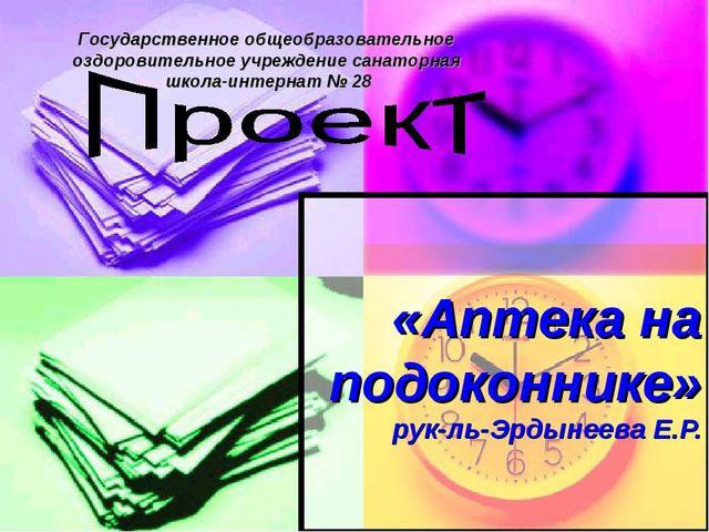 «Аптека на подоконнике» рук-ль-Эрдынеева Е.Р. Государственное общеобразовател...