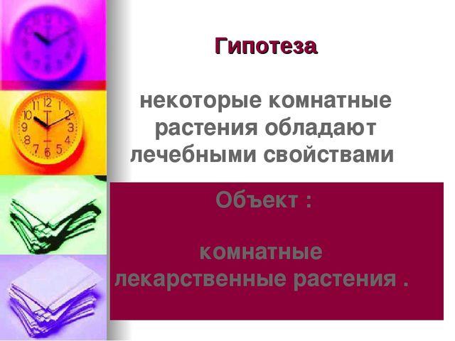 Гипотеза некоторые комнатные растения обладают лечебными свойствами Объект :...