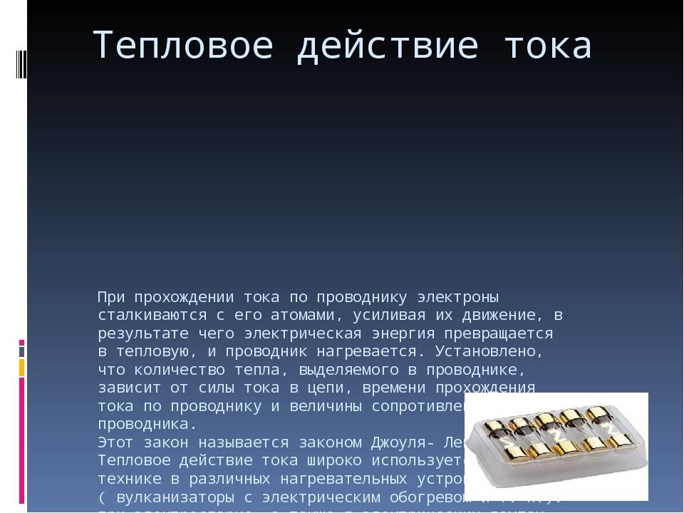 Тепловое действие тока При прохождении тока по проводнику электроны сталкиваю...