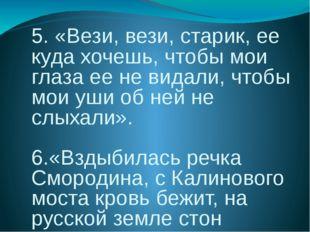 5. «Вези, вези, старик, ее куда хочешь, чтобы мои глаза ее не видали, чтобы