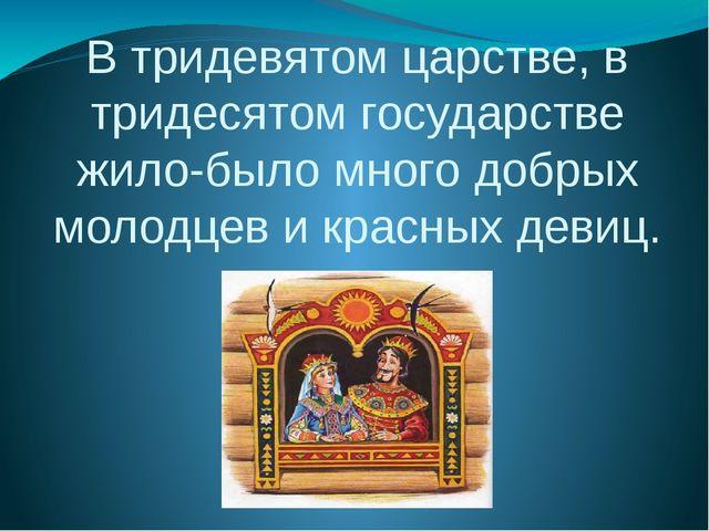 В тридевятом царстве, в тридесятом государстве жило-было много добрых молодце...