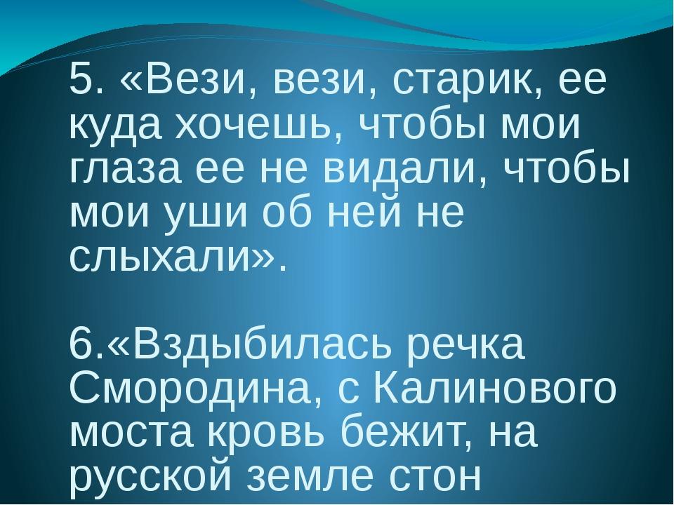 5. «Вези, вези, старик, ее куда хочешь, чтобы мои глаза ее не видали, чтобы...
