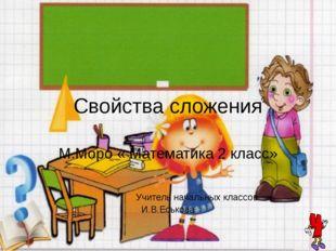 Свойства сложения М.Моро « Математика 2 класс» Учитель начальных классов И.В.