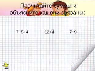 Прочитайте суммы и объясните как они связаны: 7+5+4 12+4 7+9
