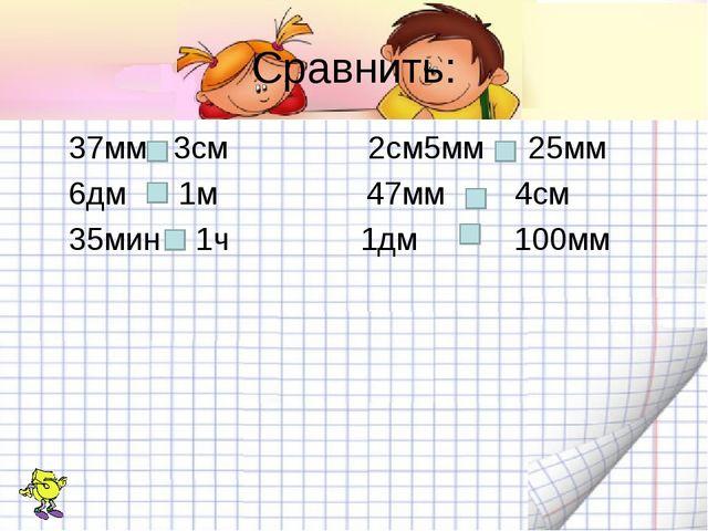 Сравнить: 37мм 3см 2см5мм 25мм 6дм 1м 47мм 4см 35мин 1ч 1дм 100мм