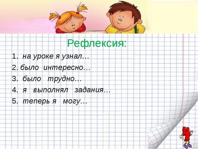 Рефлексия: 1. на уроке я узнал… 2.было интересно… 3.было трудно… 4.я вы...