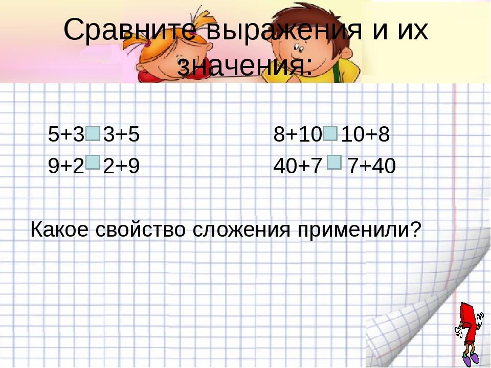 Сравните выражения и их значения: 5+3 3+5 8+10 10+8 9+2 2+9 40+7 7+40 Какое с...