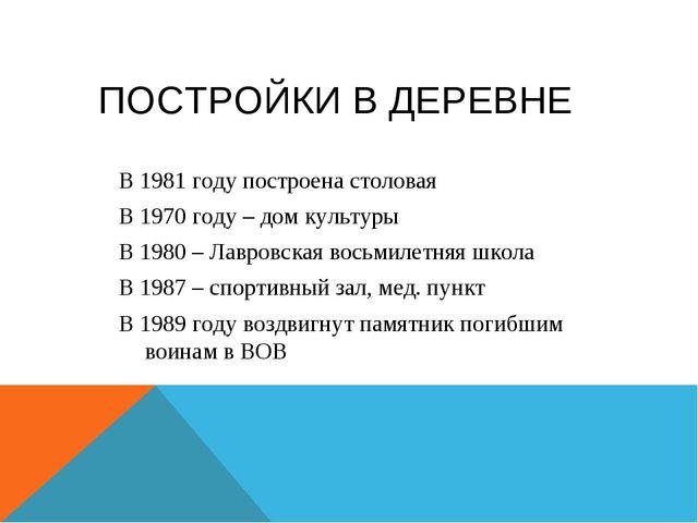 ПОСТРОЙКИ В ДЕРЕВНЕ В 1981 году построена столовая В 1970 году – дом культуры...