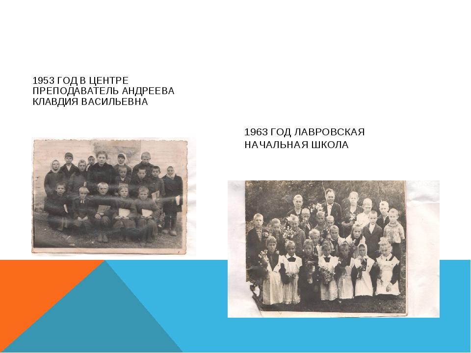 1953 ГОД В ЦЕНТРЕ ПРЕПОДАВАТЕЛЬ АНДРЕЕВА КЛАВДИЯ ВАСИЛЬЕВНА 1963 ГОД ЛАВРОВСК...