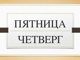 ПЯТНИЦА ЧЕТВЕРГ