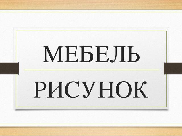 МЕБЕЛЬ РИСУНОК