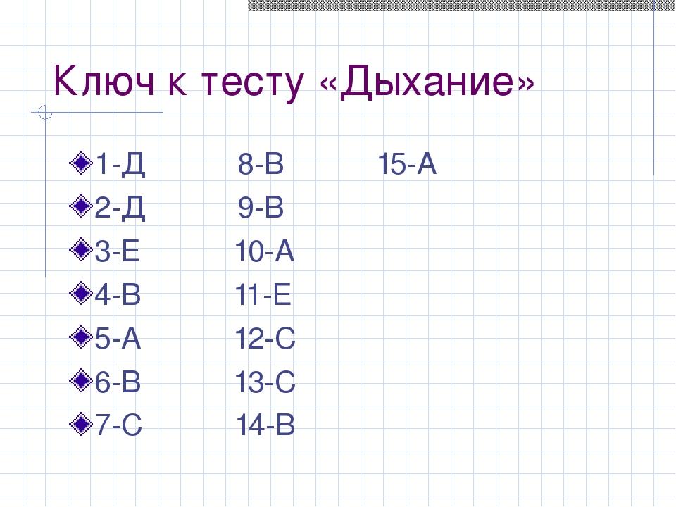 Ключ к тесту «Дыхание» 1-Д 8-В 15-А 2-Д 9-В 3-Е 10-А 4-В 11-Е 5-А 12-С 6-В 13...