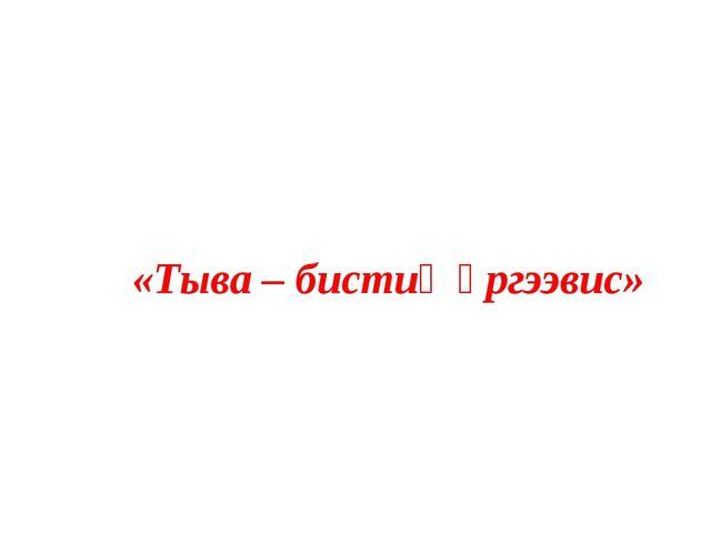 «Тыва – бистиң өргээвис»