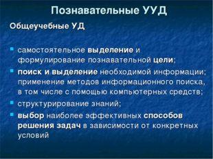 Познавательные УУД Общеучебные УД самостоятельное выделение и формулирование