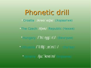 Phonetic drill Croatia /krəʊ`eɪʃə/ (Хорватия) The Czech /tʃek/ Republic (Че