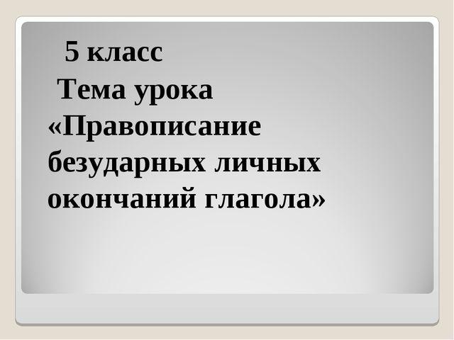 5 класс Тема урока «Правописание безударных личных окончаний глагола»