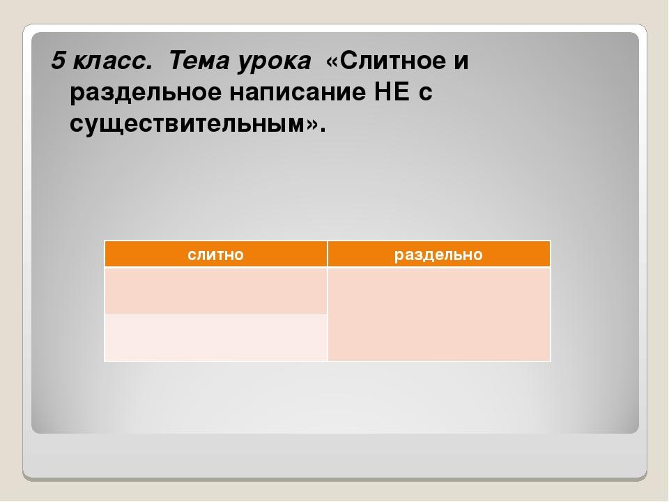 5 класс. Тема урока«Слитное и раздельное написание НЕ с существительным»....