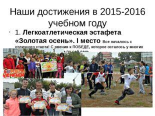Наши достижения в 2015-2016 учебном году 1. Легкоатлетическая эстафета «Золот