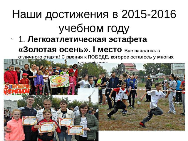 Наши достижения в 2015-2016 учебном году 1. Легкоатлетическая эстафета «Золот...