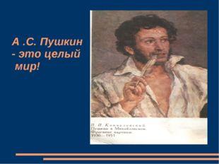 А .С. Пушкин - это целый мир!
