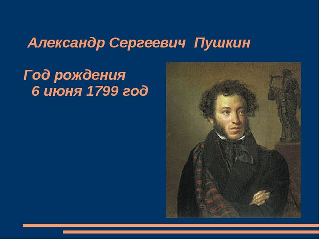 Александр Сергеевич Пушкин Год рождения 6 июня 1799 год