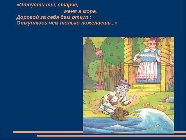 «Отпусти ты, старче, меня в море, Дорогой за себя дам откуп : Откуплюсь чем...