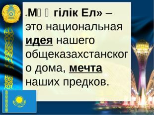 «Мәңгілік Ел» – это национальная идея нашего общеказахстанского дома, мечта