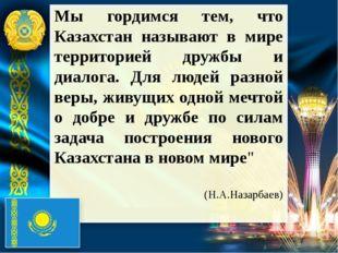 Мы гордимся тем, что Казахстан называют в мире территорией дружбы и диалога.