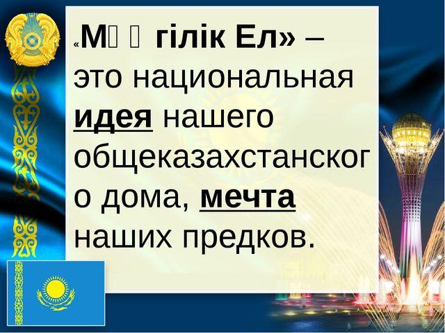 «Мәңгілік Ел» – это национальная идея нашего общеказахстанского дома, мечта...