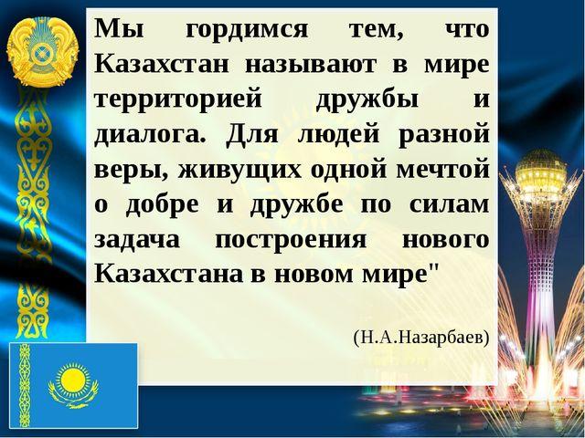 Мы гордимся тем, что Казахстан называют в мире территорией дружбы и диалога....