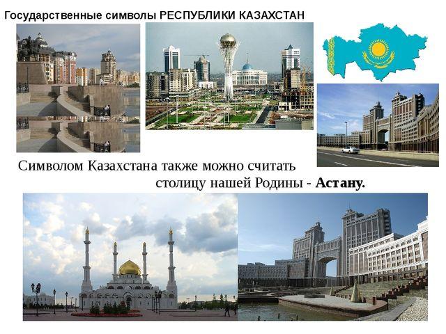 Государственные символы РЕСПУБЛИКИ КАЗАХСТАН Символом Казахстана также можно...