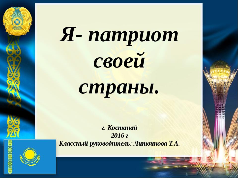 Я- патриот своей страны. г. Костанай 2016 г Классный руководитель: Литвинова...